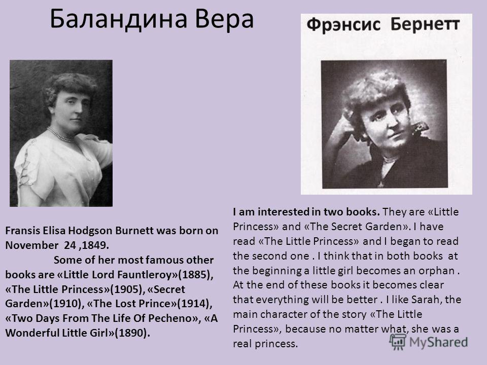 Баландина Вера Fransis Elisa Hodgson Burnett was born on November 24,1849. Some of her most famous other books are «Little Lord Fauntleroy»(1885), «The Little Princess»(1905), «Secret Garden»(1910), «The Lost Prince»(1914), «Two Days From The Life Of