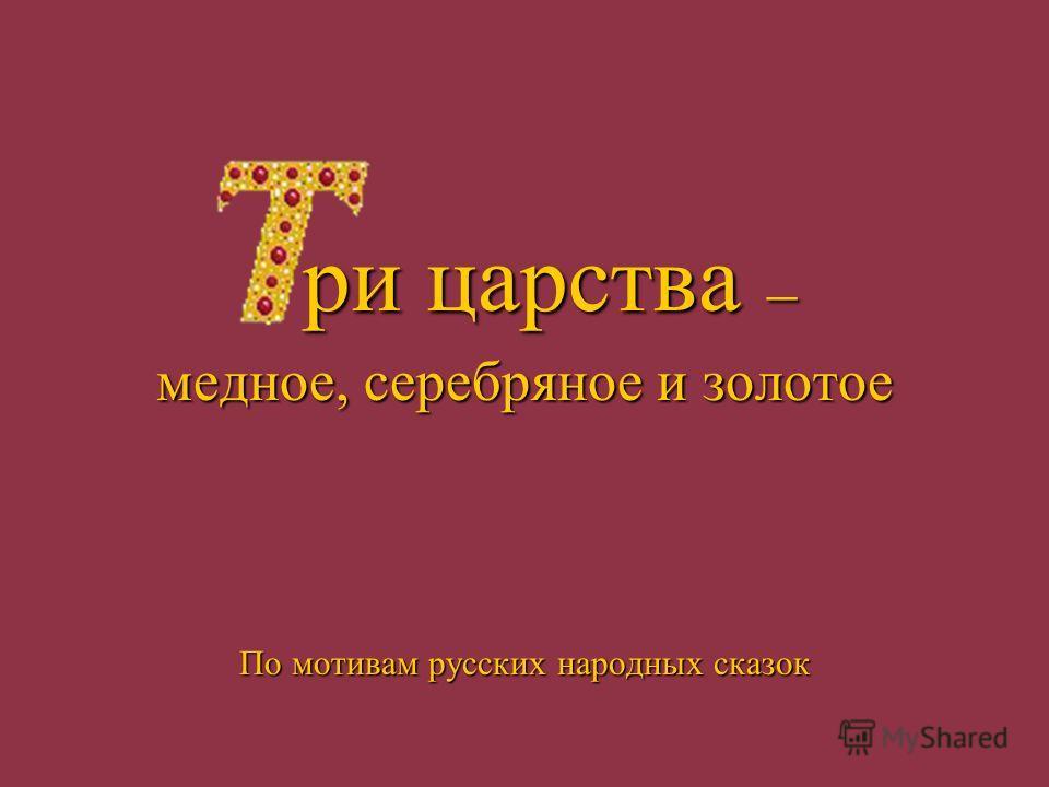 ри царства – медное, серебряное и золотое По мотивам русских народных сказок
