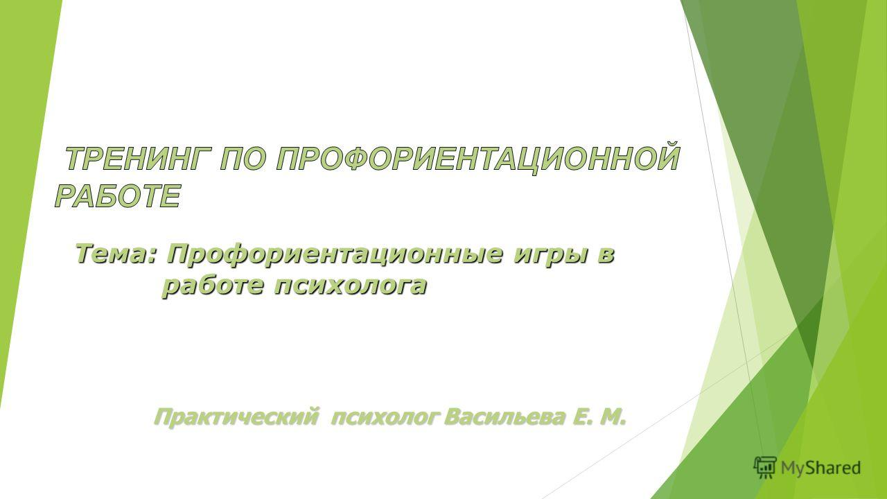 Практический психолог Васильева Е. М. Тема: Профориентационные игры в работе психолога работе психолога