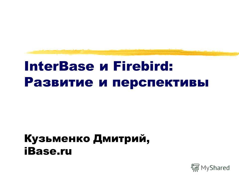 InterBase и Firebird: Развитие и перспективы Кузьменко Дмитрий, iBase.ru