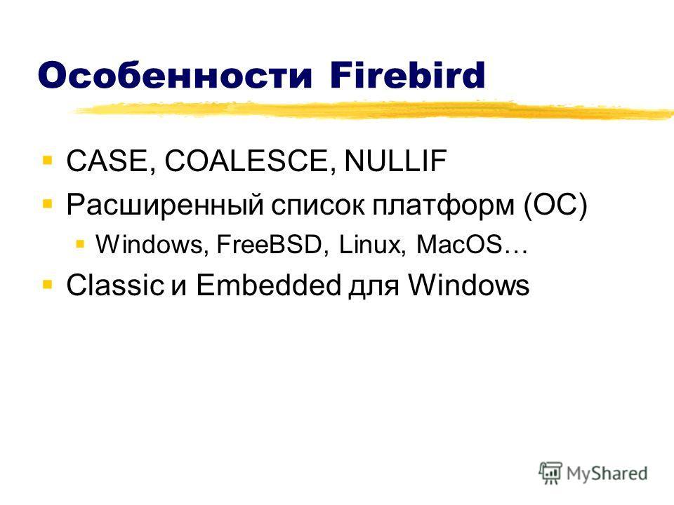 Особенности Firebird CASE, COALESCE, NULLIF Расширенный список платформ (ОС) Windows, FreeBSD, Linux, MacOS… Classic и Embedded для Windows