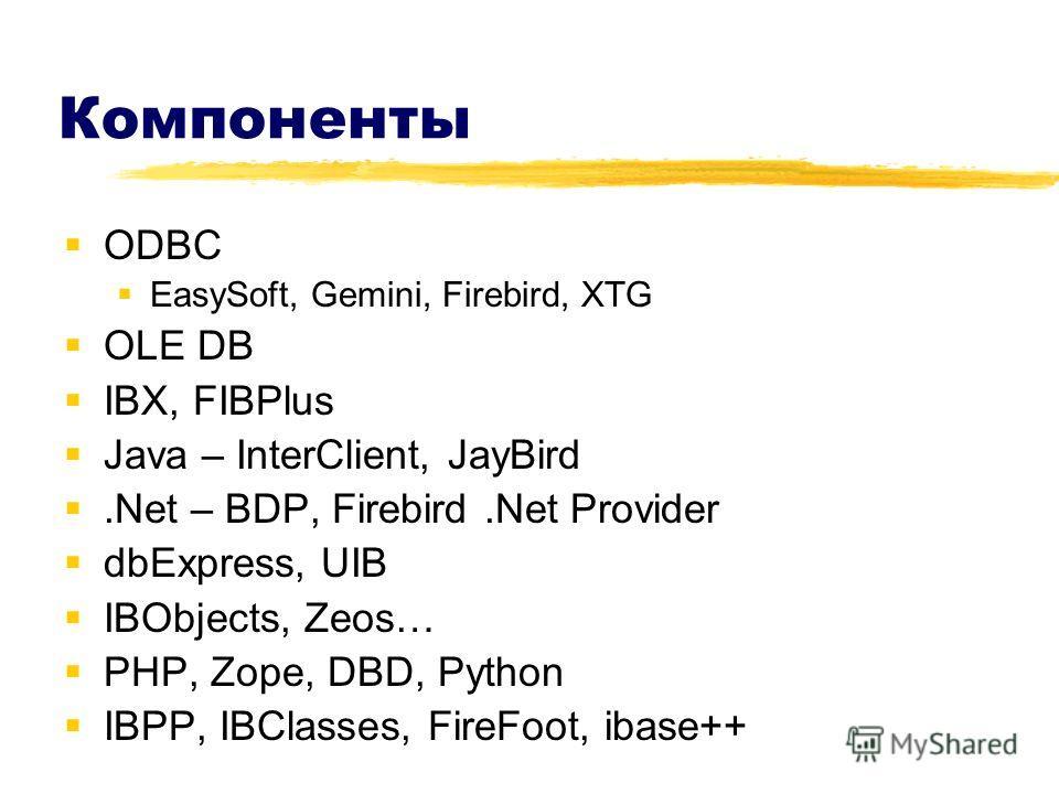 Компоненты ODBC EasySoft, Gemini, Firebird, XTG OLE DB IBX, FIBPlus Java – InterClient, JayBird.Net – BDP, Firebird.Net Provider dbExpress, UIB IBObjects, Zeos… PHP, Zope, DBD, Python IBPP, IBClasses, FireFoot, ibase++