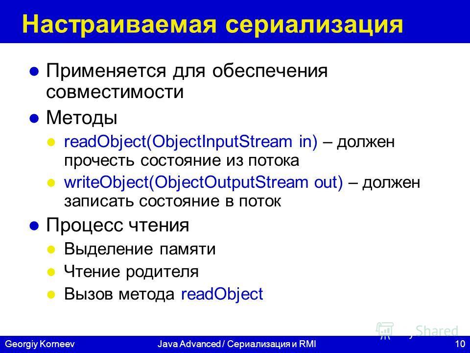 10Georgiy KorneevJava Advanced / Сериализация и RMI Настраиваемая сериализация Применяется для обеспечения совместимости Методы readObject(ObjectInputStream in) – должен прочесть состояние из потока writeObject(ObjectOutputStream out) – должен записа