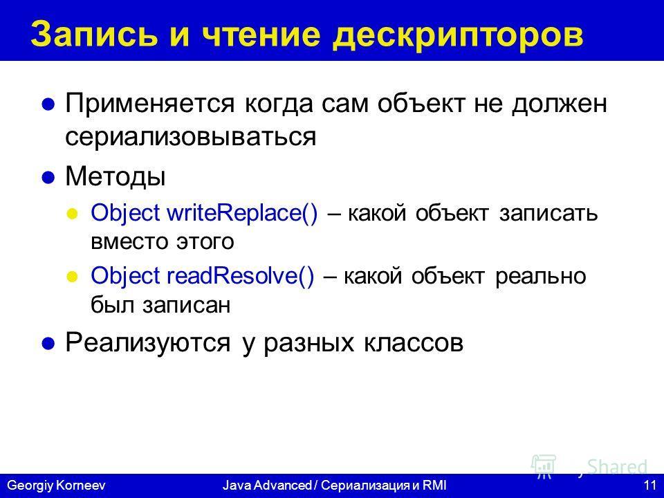 11Georgiy KorneevJava Advanced / Сериализация и RMI Запись и чтение дескрипторов Применяется когда сам объект не должен сериализовываться Методы Object writeReplace() – какой объект записать вместо этого Object readResolve() – какой объект реально бы