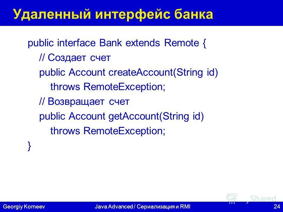 24Georgiy KorneevJava Advanced / Сериализация и RMI Удаленный интерфейс банка public interface Bank extends Remote { // Создает счет public Account createAccount(String id) throws RemoteException; // Возвращает счет public Account getAccount(String i