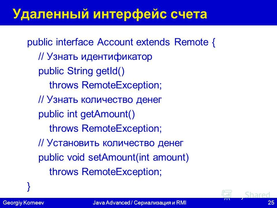 25Georgiy KorneevJava Advanced / Сериализация и RMI Удаленный интерфейс счета public interface Account extends Remote { // Узнать идентификатор public String getId() throws RemoteException; // Узнать количество денег public int getAmount() throws Rem