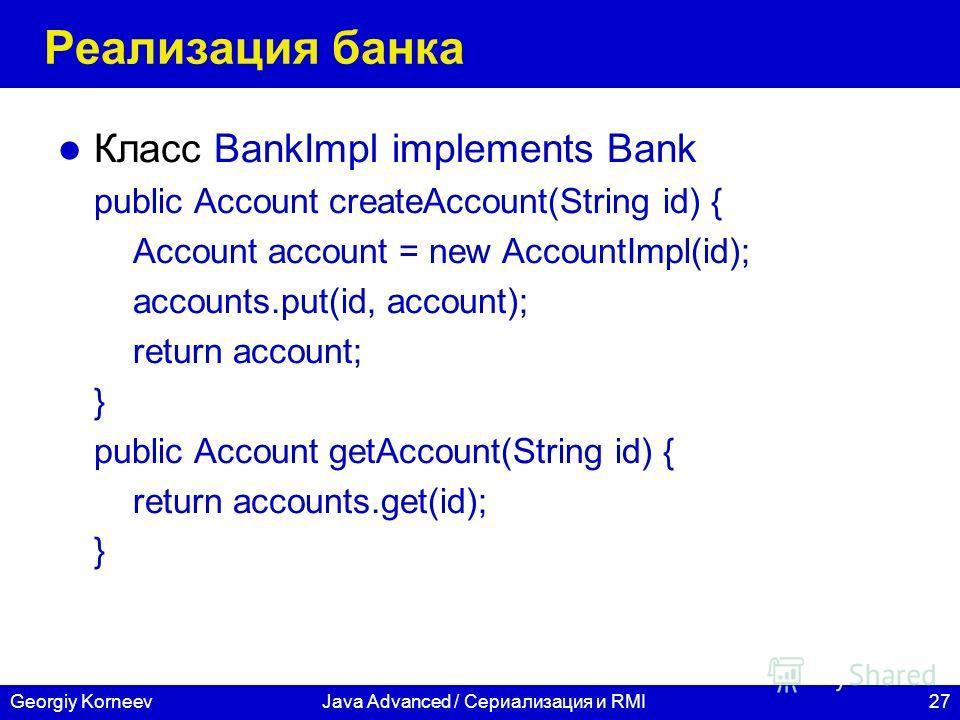 27Georgiy KorneevJava Advanced / Сериализация и RMI Реализация банка Класс BankImpl implements Bank public Account createAccount(String id) { Account account = new AccountImpl(id); accounts.put(id, account); return account; } public Account getAccoun