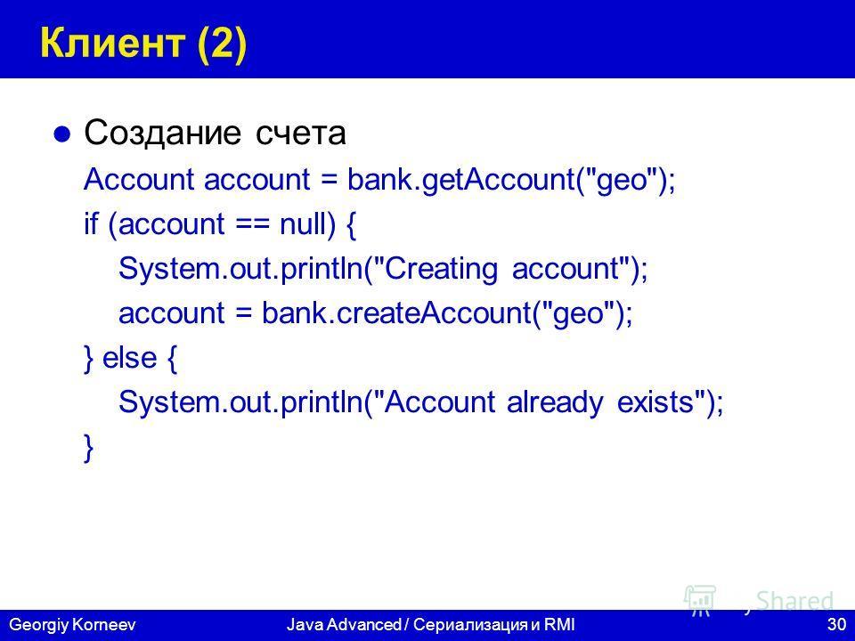 30Georgiy KorneevJava Advanced / Сериализация и RMI Клиент (2) Создание счета Account account = bank.getAccount(