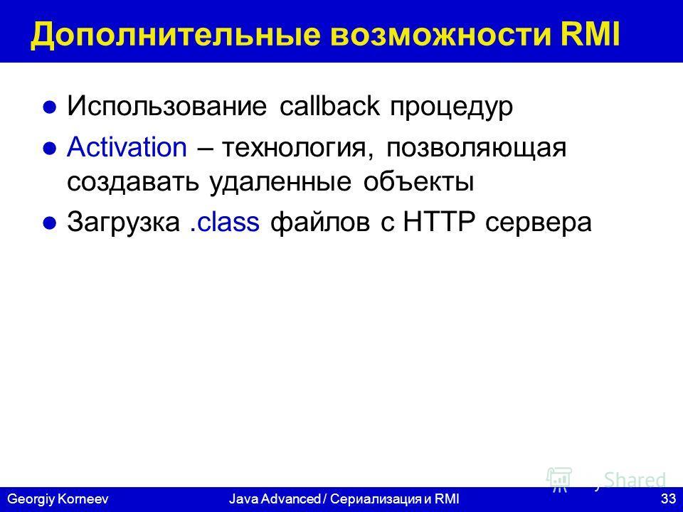 33Georgiy KorneevJava Advanced / Сериализация и RMI Дополнительные возможности RMI Использование callback процедур Activation – технология, позволяющая создавать удаленные объекты Загрузка.class файлов с HTTP сервера