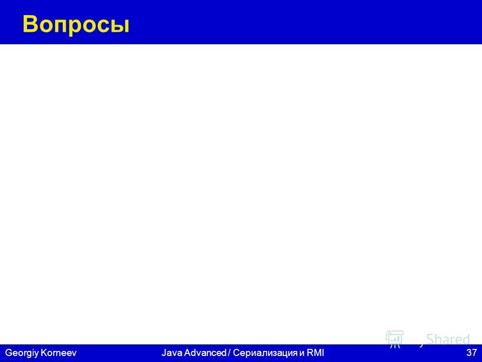 37Georgiy KorneevJava Advanced / Сериализация и RMI Вопросы