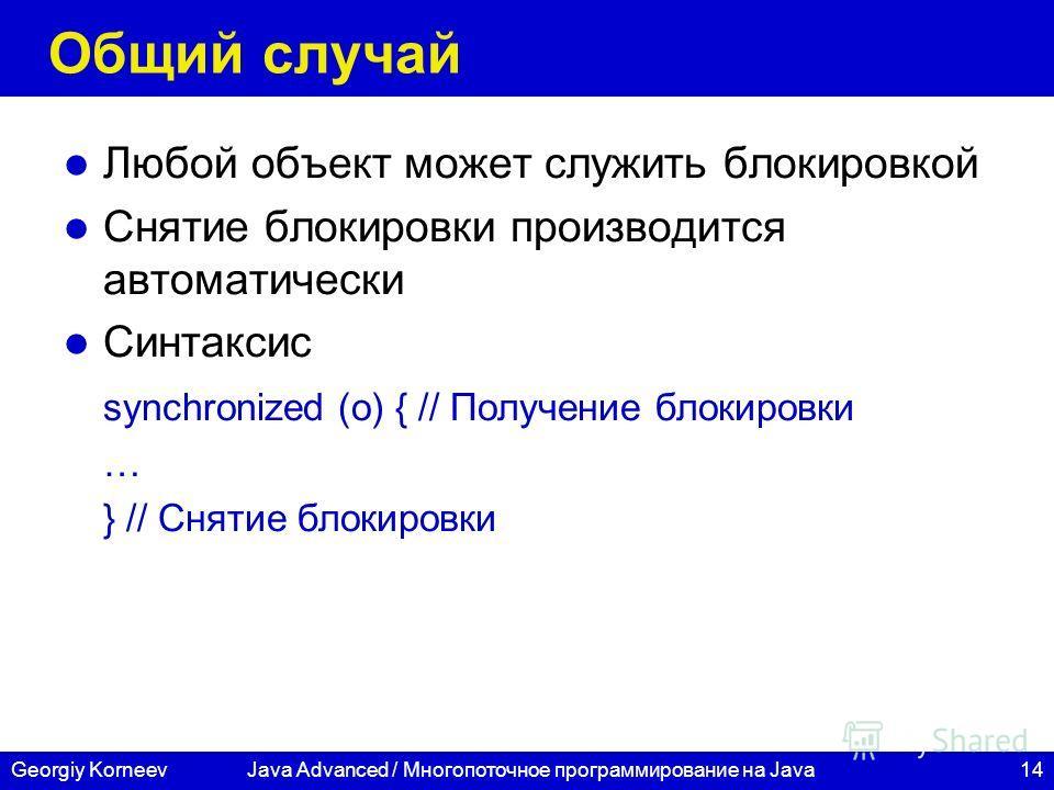 14Georgiy KorneevJava Advanced / Многопоточное программирование на Java Общий случай Любой объект может служить блокировкой Снятие блокировки производится автоматически Синтаксис synchronized (o) { // Получение блокировки … } // Снятие блокировки
