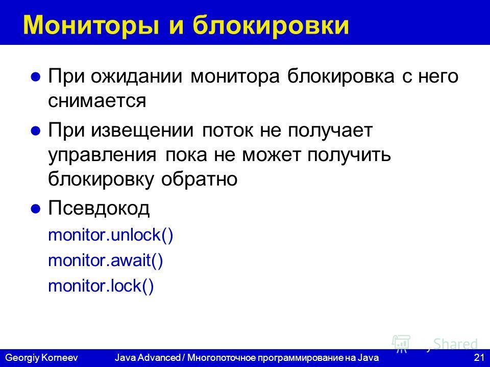 21Georgiy KorneevJava Advanced / Многопоточное программирование на Java Мониторы и блокировки При ожидании монитора блокировка с него снимается При извещении поток не получает управления пока не может получить блокировку обратно Псевдокод monitor.unl