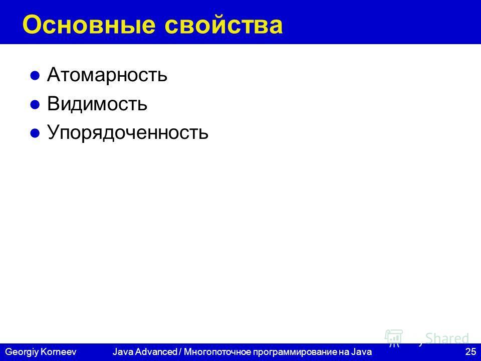 25Georgiy KorneevJava Advanced / Многопоточное программирование на Java Основные свойства Атомарность Видимость Упорядоченность