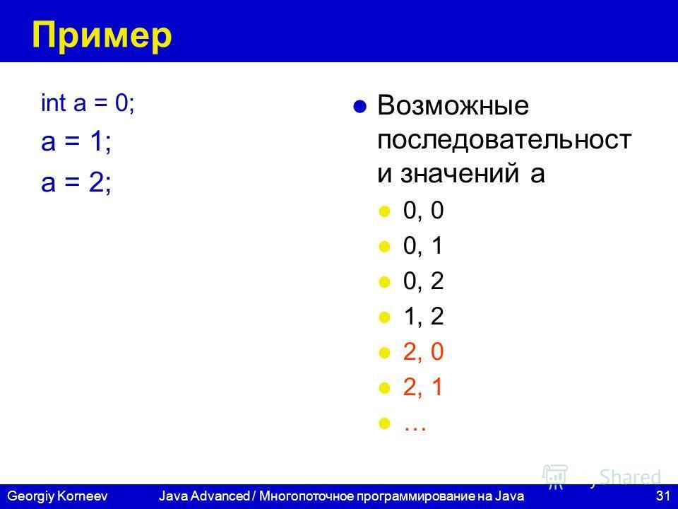 31Georgiy KorneevJava Advanced / Многопоточное программирование на Java Пример int a = 0; a = 1; a = 2; Возможные последовательност и значений а 0, 0 0, 1 0, 2 1, 2 2, 0 2, 1 …