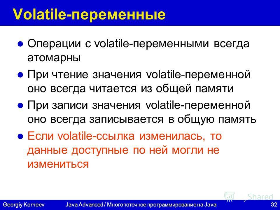 32Georgiy KorneevJava Advanced / Многопоточное программирование на Java Volatile-переменные Операции с volatile-переменными всегда атомарны При чтение значения volatile-переменной оно всегда читается из общей памяти При записи значения volatile-перем