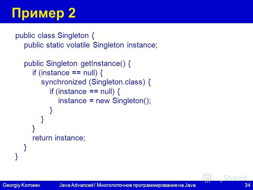 34Georgiy KorneevJava Advanced / Многопоточное программирование на Java Пример 2 public class Singleton { public static volatile Singleton instance; public Singleton getInstance() { if (instance == null) { synchronized (Singleton.class) { if (instanc