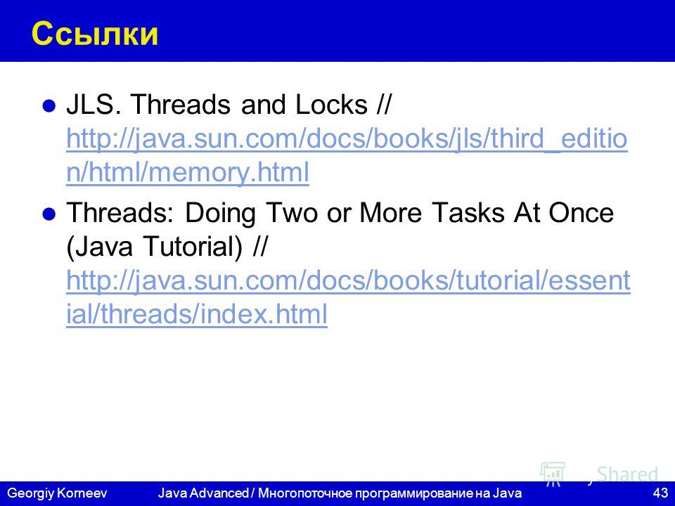43Georgiy KorneevJava Advanced / Многопоточное программирование на Java Ссылки JLS. Threads and Locks // http://java.sun.com/docs/books/jls/third_editio n/html/memory.html http://java.sun.com/docs/books/jls/third_editio n/html/memory.html Threads: Do