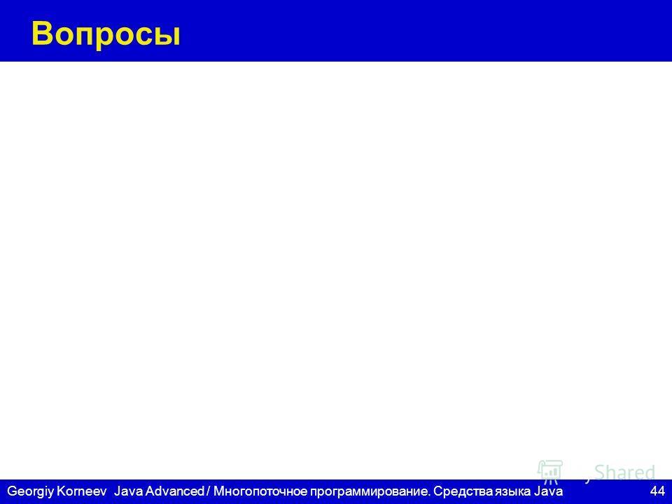 44 СПбГУ ИТМО Georgiy KorneevJava Advanced / Многопоточное программирование. Средства языка Java Вопросы