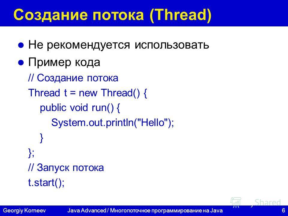 6Georgiy KorneevJava Advanced / Многопоточное программирование на Java Создание потока (Thread) Не рекомендуется использовать Пример кода // Создание потока Thread t = new Thread() { public void run() { System.out.println(
