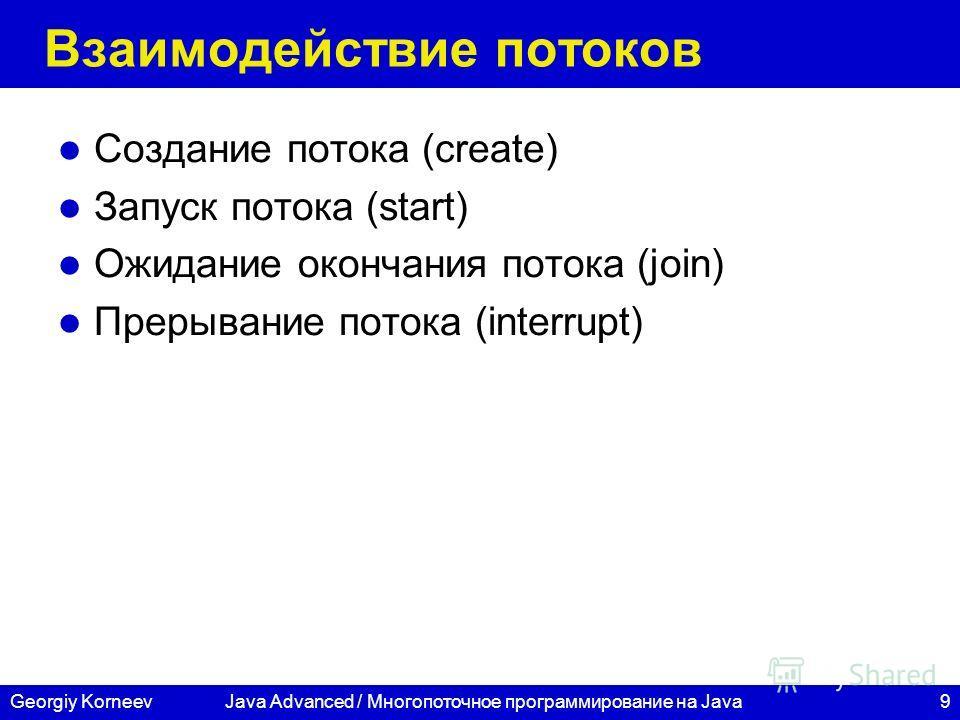 9Georgiy KorneevJava Advanced / Многопоточное программирование на Java Взаимодействие потоков Создание потока (create) Запуск потока (start) Ожидание окончания потока (join) Прерывание потока (interrupt)