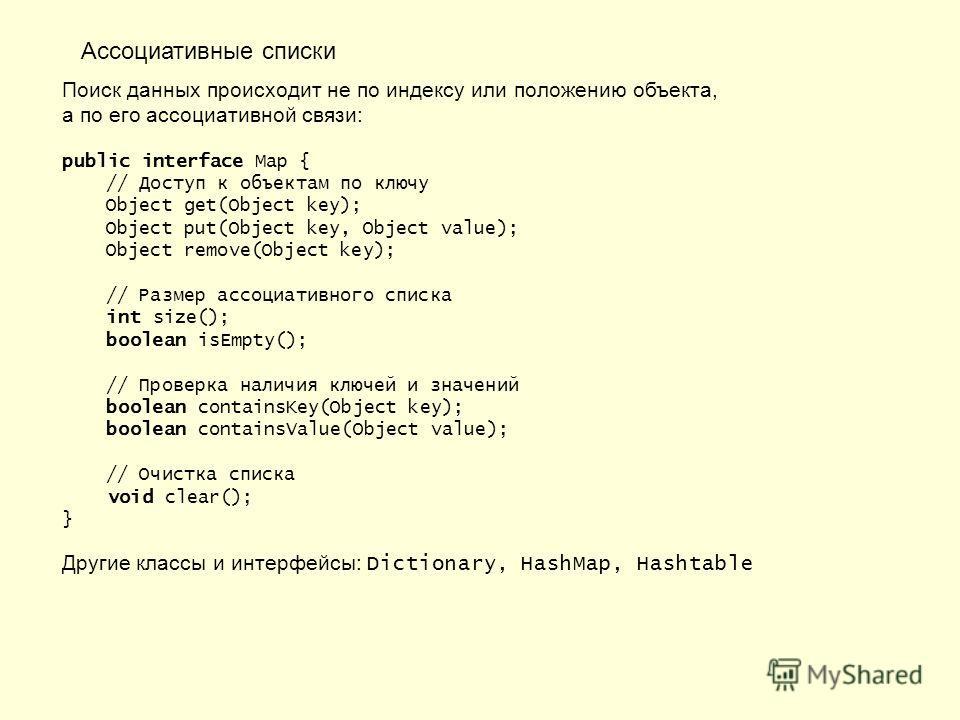 Ассоциативные списки Поиск данных происходит не по индексу или положению объекта, а по его ассоциативной связи: public interface Map { // Доступ к объектам по ключу Object get(Object key); Object put(Object key, Object value); Object remove(Object ke