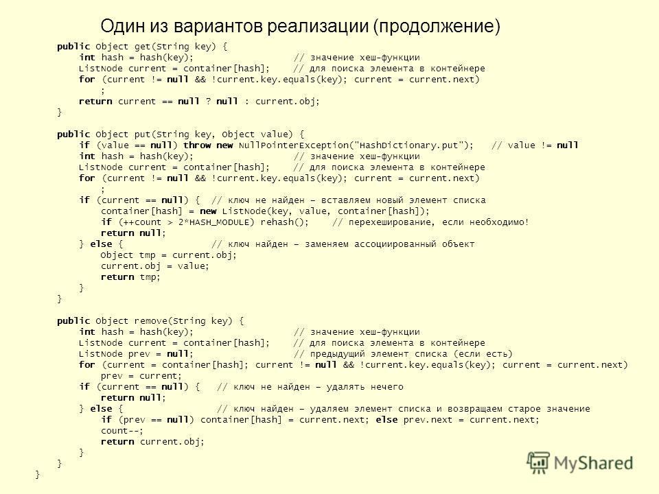 Один из вариантов реализации (продолжение) public Object get(String key) { int hash = hash(key); // значение хеш-функции ListNode current = container[hash]; // для поиска элемента в контейнере for (current != null && !current.key.equals(key); current