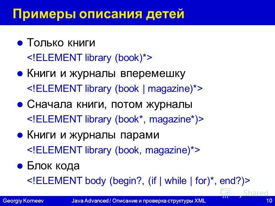 10Georgiy KorneevJava Advanced / Описание и проверка структуры XML Примеры описания детей Только книги Книги и журналы вперемешку Сначала книги, потом журналы Книги и журналы парами Блок кода