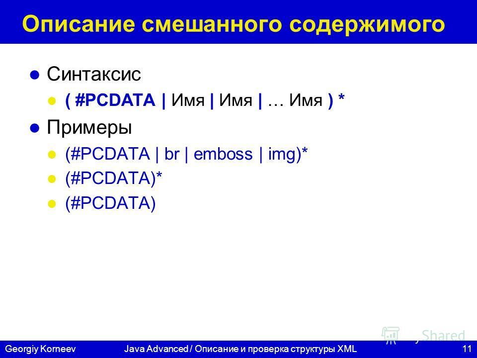 11Georgiy KorneevJava Advanced / Описание и проверка структуры XML Описание смешанного содержимого Синтаксис ( #PCDATA | Имя | Имя | … Имя ) * Примеры (#PCDATA | br | emboss | img)* (#PCDATA)* (#PCDATA)