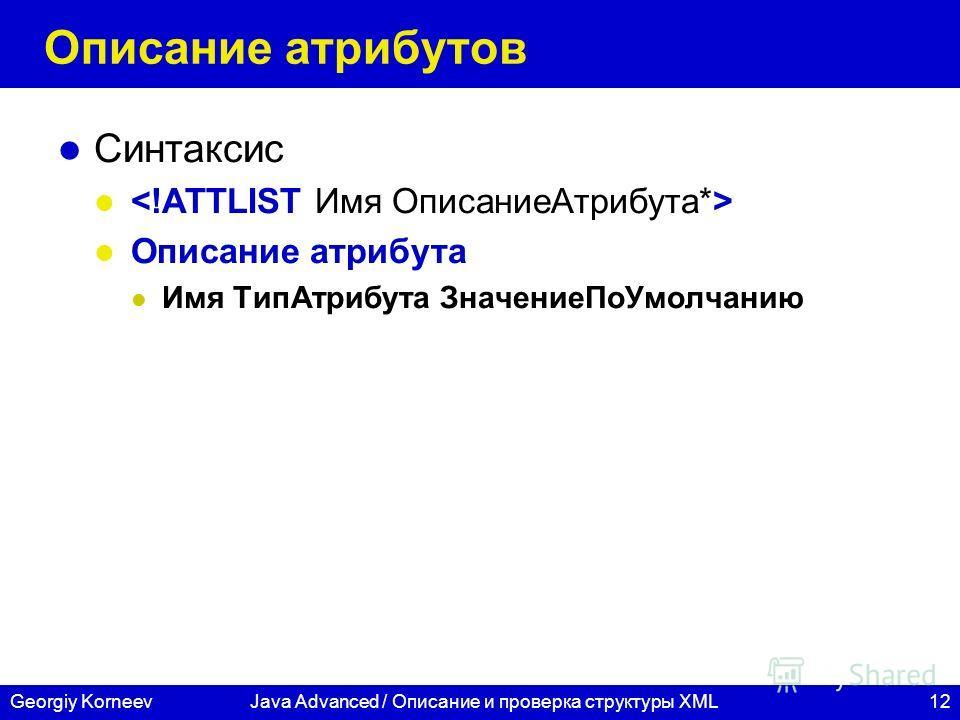 12Georgiy KorneevJava Advanced / Описание и проверка структуры XML Описание атрибутов Синтаксис Описание атрибута Имя ТипАтрибута ЗначениеПоУмолчанию