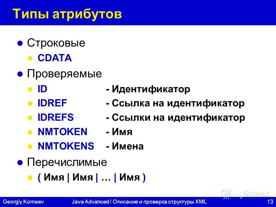 13Georgiy KorneevJava Advanced / Описание и проверка структуры XML Типы атрибутов Строковые CDATA Проверяемые ID- Идентификатор IDREF- Ссылка на идентификатор IDREFS- Ссылки на идентификатор NMTOKEN- Имя NMTOKENS- Имена Перечислимые ( Имя | Имя | … |