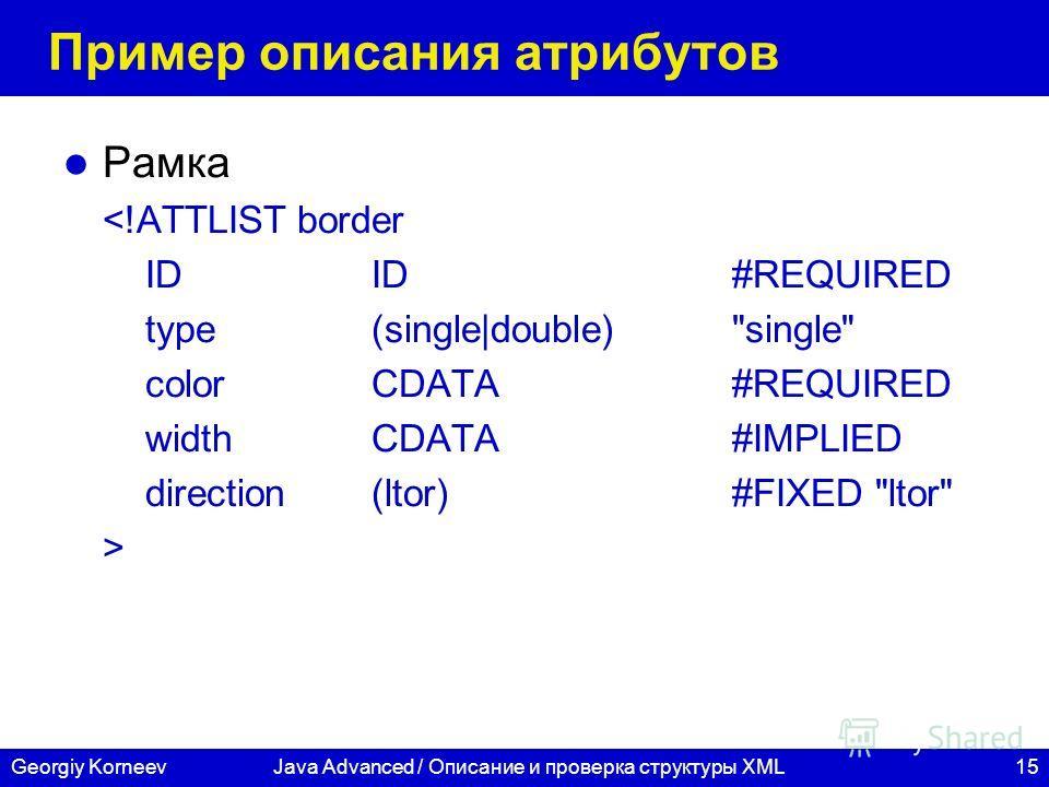 15Georgiy KorneevJava Advanced / Описание и проверка структуры XML Пример описания атрибутов Рамка