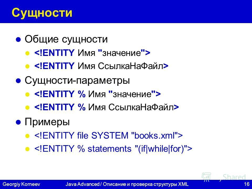16Georgiy KorneevJava Advanced / Описание и проверка структуры XML Сущности Общие сущности Сущности-параметры Примеры