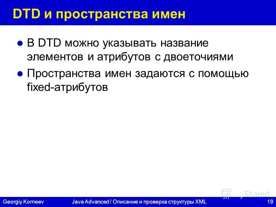 19Georgiy KorneevJava Advanced / Описание и проверка структуры XML DTD и пространства имен В DTD можно указывать название элементов и атрибутов с двоеточиями Пространства имен задаются с помощью fixed-атрибутов