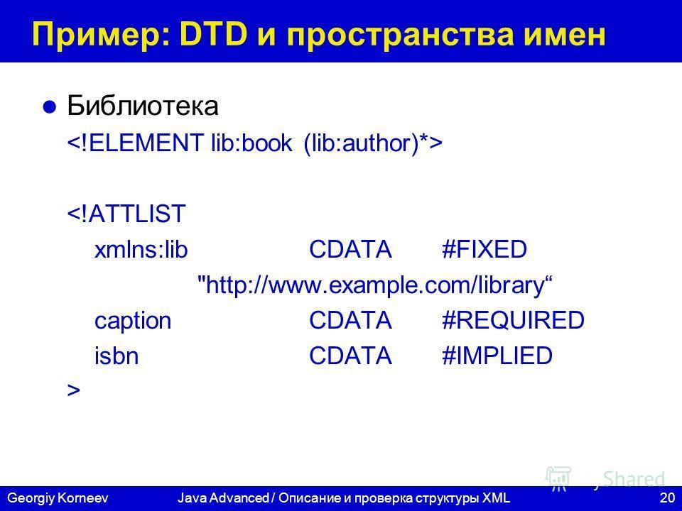 20Georgiy KorneevJava Advanced / Описание и проверка структуры XML Пример: DTD и пространства имен Библиотека