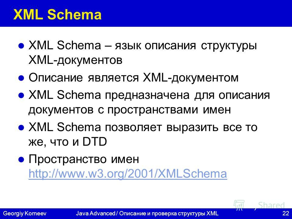 22Georgiy KorneevJava Advanced / Описание и проверка структуры XML XML Schema XML Schema – язык описания структуры XML-документов Описание является XML-документом XML Schema предназначена для описания документов с пространствами имен XML Schema позво