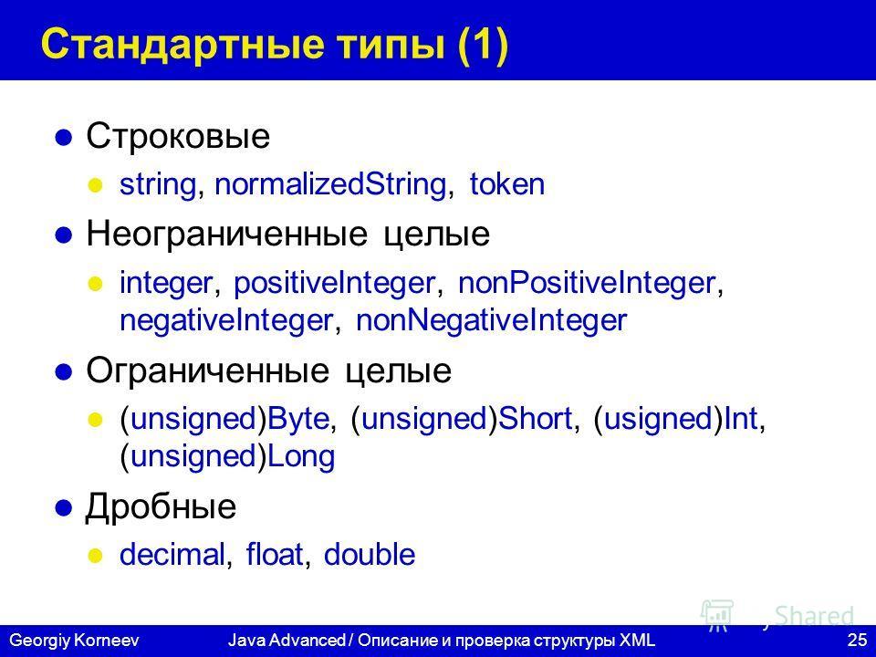 25Georgiy KorneevJava Advanced / Описание и проверка структуры XML Стандартные типы (1) Строковые string, normalizedString, token Неограниченные целые integer, positiveInteger, nonPositiveInteger, negativeInteger, nonNegativeInteger Ограниченные целы