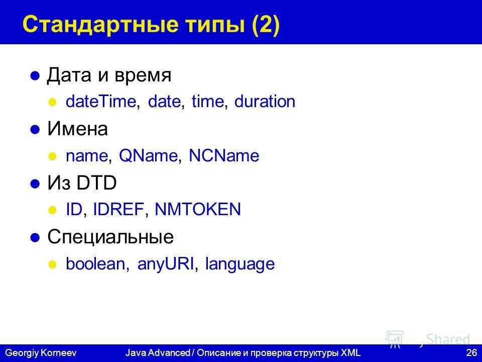 26Georgiy KorneevJava Advanced / Описание и проверка структуры XML Стандартные типы (2) Дата и время dateTime, date, time, duration Имена name, QName, NCName Из DTD ID, IDREF, NMTOKEN Специальные boolean, anyURI, language