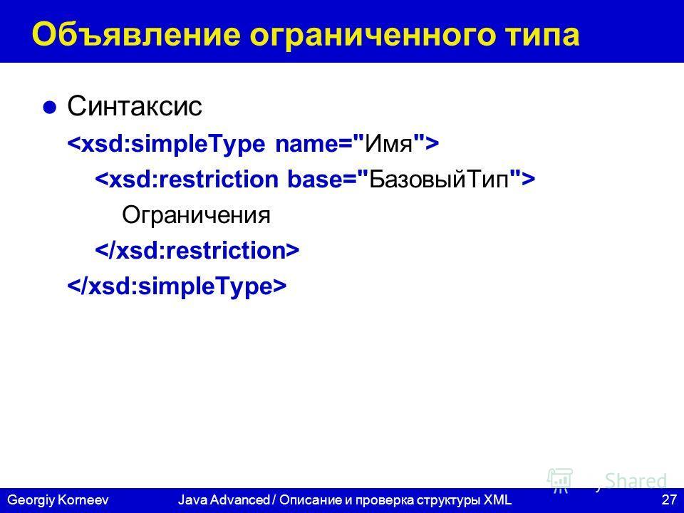27Georgiy KorneevJava Advanced / Описание и проверка структуры XML Объявление ограниченного типа Синтаксис Ограничения