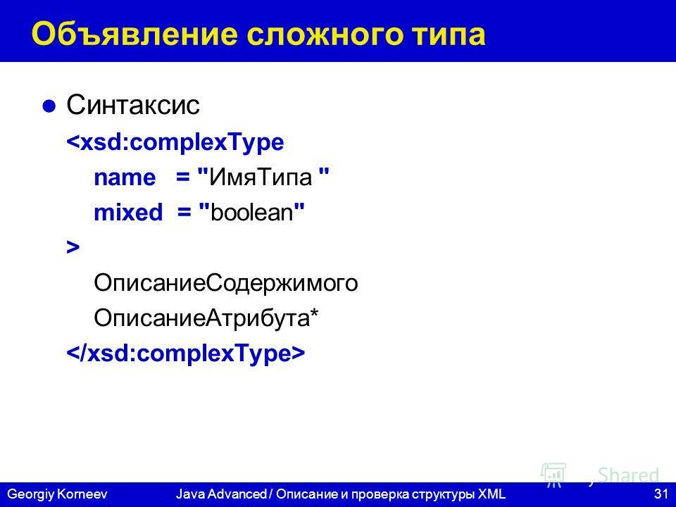 31Georgiy KorneevJava Advanced / Описание и проверка структуры XML Объявление сложного типа Синтаксис  ОписаниеСодержимого ОписаниеАтрибута*