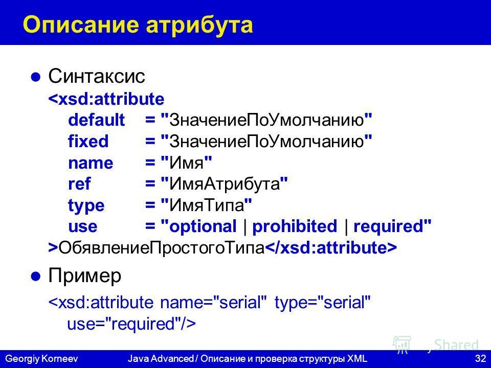 32Georgiy KorneevJava Advanced / Описание и проверка структуры XML Описание атрибута Синтаксис ОбявлениеПростогоТипа Пример