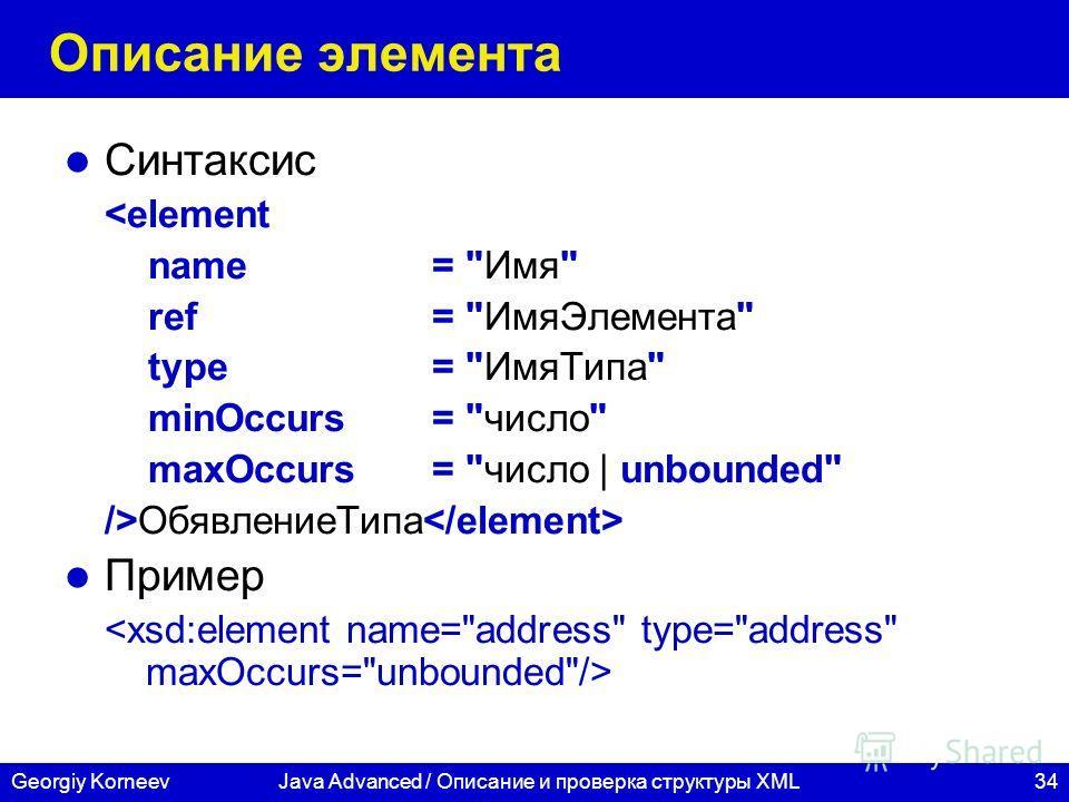 34Georgiy KorneevJava Advanced / Описание и проверка структуры XML Описание элемента Синтаксис ОбявлениеТипа Пример
