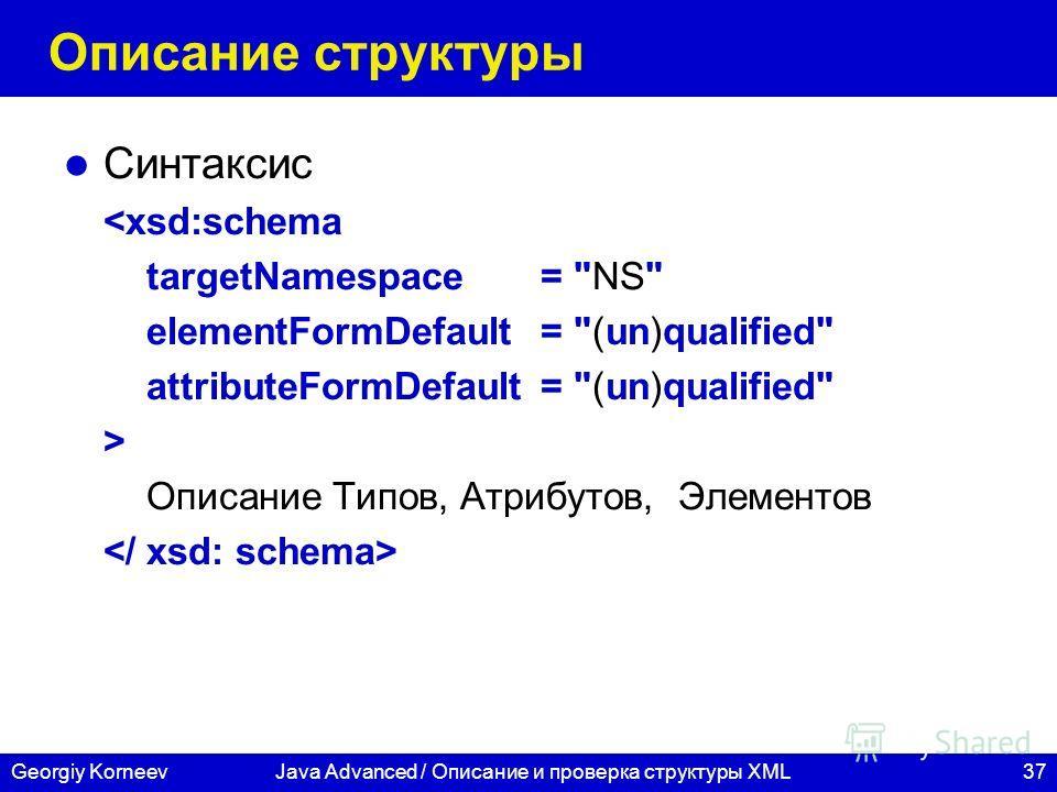 37Georgiy KorneevJava Advanced / Описание и проверка структуры XML Описание структуры Синтаксис  Описание Типов, Атрибутов, Элементов