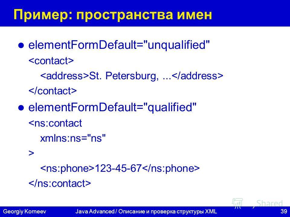 39Georgiy KorneevJava Advanced / Описание и проверка структуры XML Пример: пространства имен elementFormDefault=unqualified St. Petersburg,... elementFormDefault=qualified  123-45-67