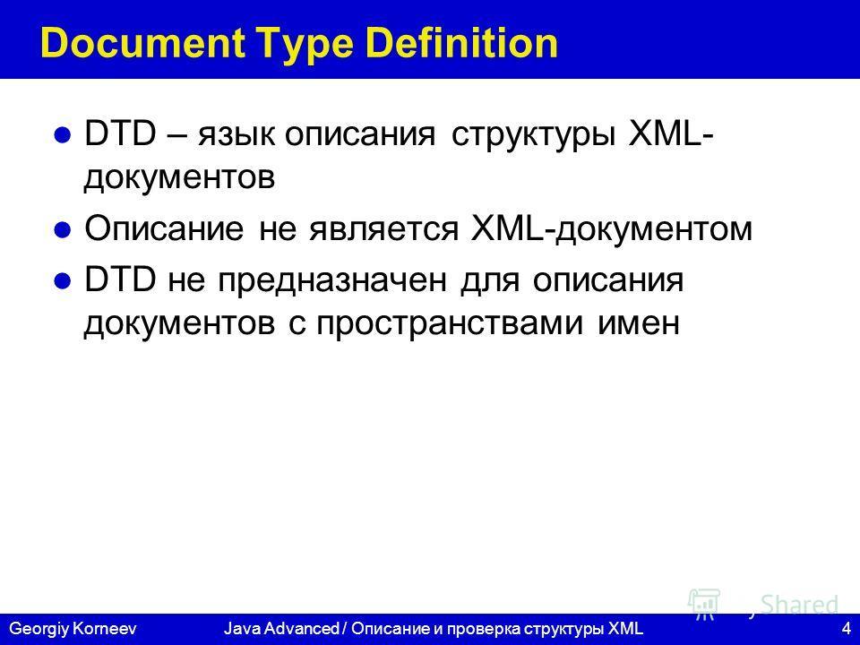 4Georgiy KorneevJava Advanced / Описание и проверка структуры XML Document Type Definition DTD – язык описания структуры XML- документов Описание не является XML-документом DTD не предназначен для описания документов с пространствами имен