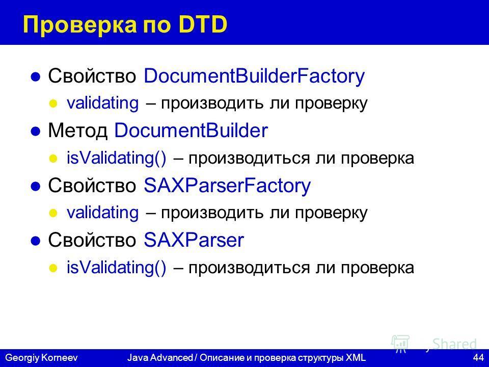 44Georgiy KorneevJava Advanced / Описание и проверка структуры XML Проверка по DTD Свойство DocumentBuilderFactory validating – производить ли проверку Метод DocumentBuilder isValidating() – производиться ли проверка Свойство SAXParserFactory validat