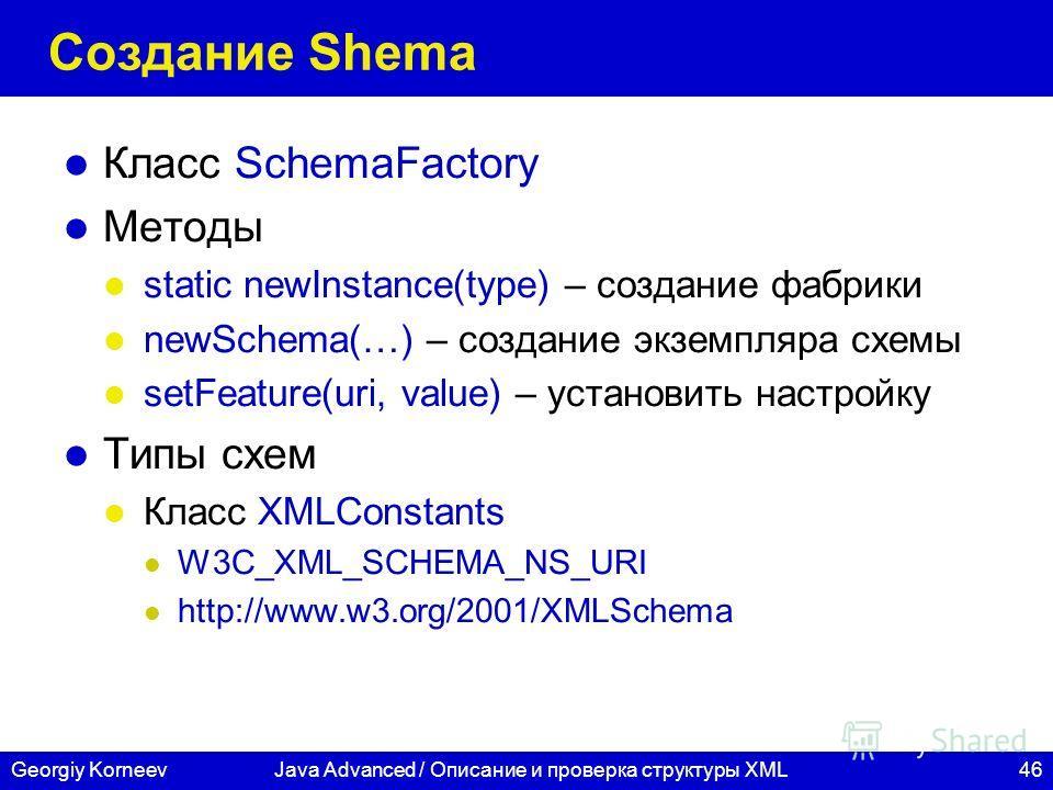 46Georgiy KorneevJava Advanced / Описание и проверка структуры XML Создание Shema Класс SchemaFactory Методы static newInstance(type) – создание фабрики newSchema(…) – создание экземпляра схемы setFeature(uri, value) – установить настройку Типы схем