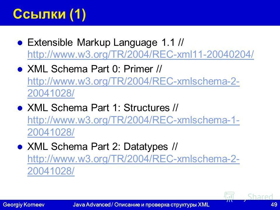 49Georgiy KorneevJava Advanced / Описание и проверка структуры XML Ссылки (1) Extensible Markup Language 1.1 // http://www.w3.org/TR/2004/REC-xml11-20040204/ http://www.w3.org/TR/2004/REC-xml11-20040204/ XML Schema Part 0: Primer // http://www.w3.org