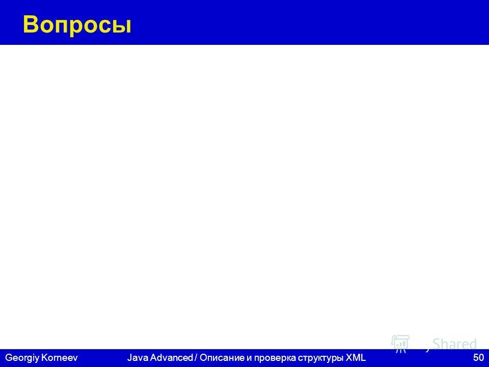 50 СПбГУ ИТМО Georgiy KorneevJava Advanced / Описание и проверка структуры XML Вопросы