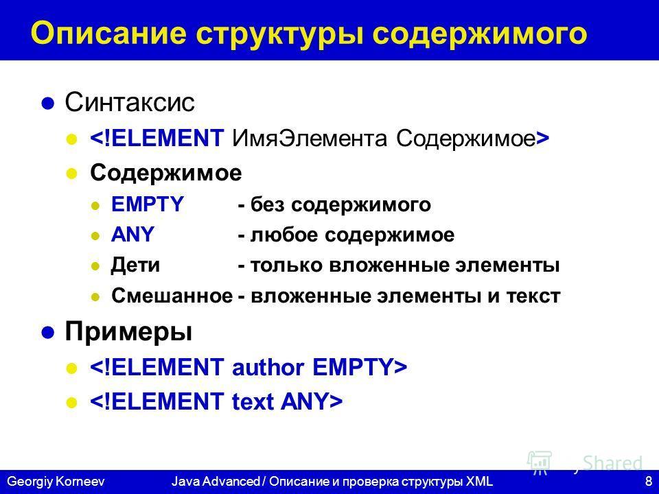 8Georgiy KorneevJava Advanced / Описание и проверка структуры XML Описание структуры содержимого Синтаксис Содержимое EMPTY- без содержимого ANY- любое содержимое Дети- только вложенные элементы Смешанное- вложенные элементы и текст Примеры
