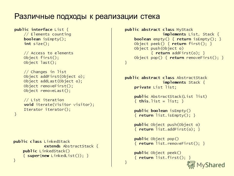 Различные подходы к реализации стека public interface List { // Elements counting boolean isEmpty(); int size(); // Access to elements Object first(); Object last(); // Changes in list Object addFirst(Object o); Object addLast(Object o); Object remov